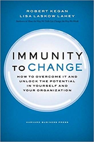 Immunity to Change - How To Overcome IT and Unlock The Potential In Yourself and Your Organization by Robert Kegan & Lisa Lahey